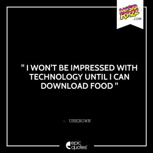 I won't be impressed with technology until I can download food