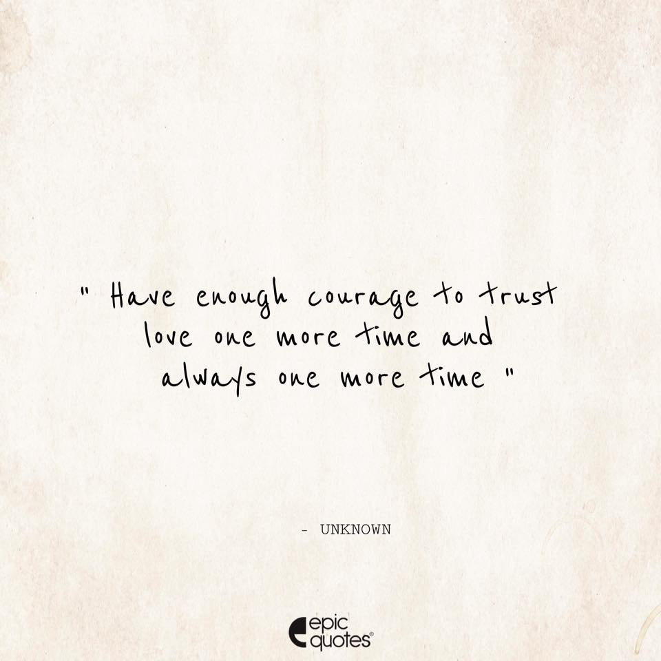 Have Enough Courage To Trust Love One More Time And Always One More Time