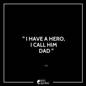 I have a hero, I call him dad. - Me