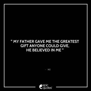 My father gave me the greatest gift anyone could give, he believed in me. - Me
