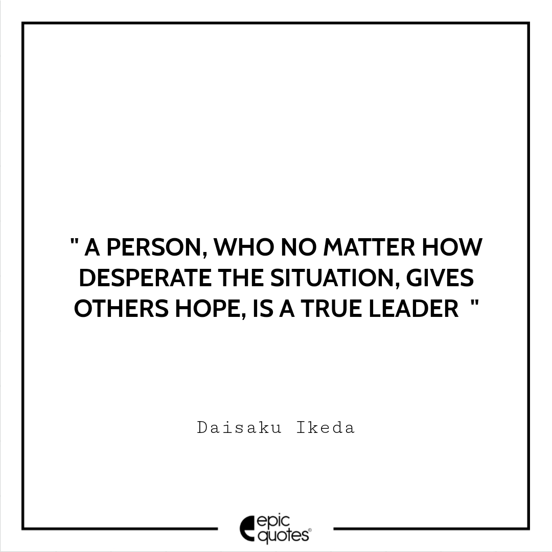 A person, who no matter how desperate the situation is, gives others hope, is a true leader