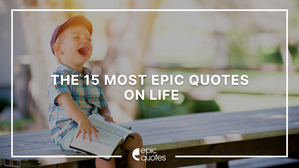 The 15 Most Epic Quotes On Life to Inspire You!