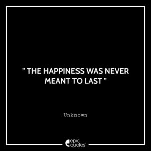 The happiness was never meant to last