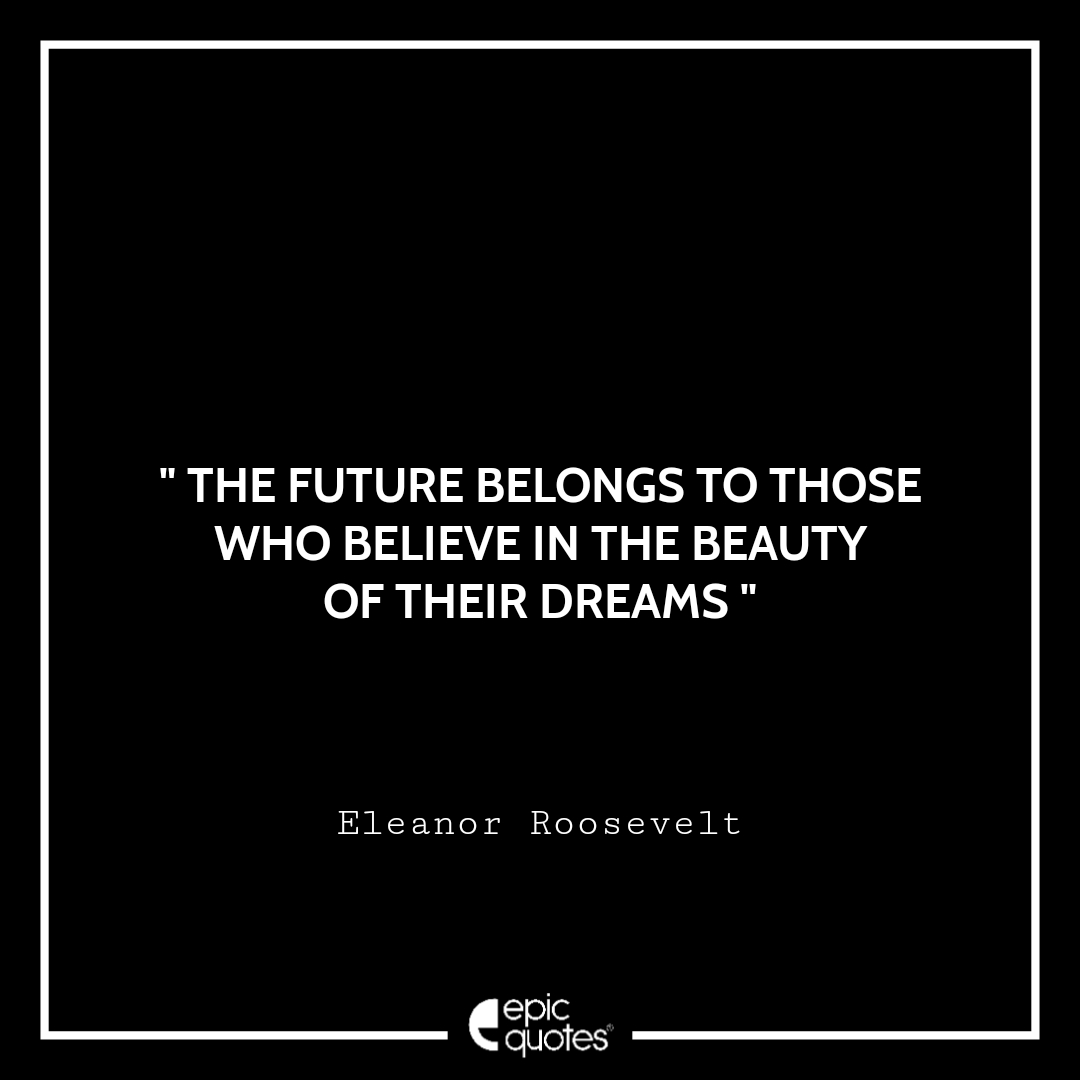 The future belongs to those who believe in the beauty of their dreams. Epic Quote On Life