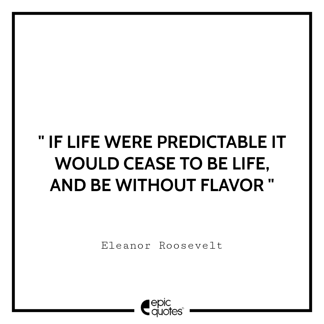 If life were predictable it would cease to be life, and be without flavor. Epic Quote On Life