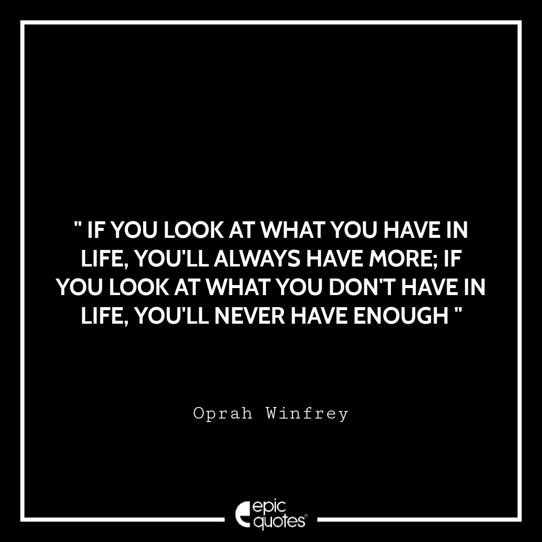 If you look at what you have in life, you'll always have more. If you look at what you don't have in life, you'll never have enough. Epic Quote On Life