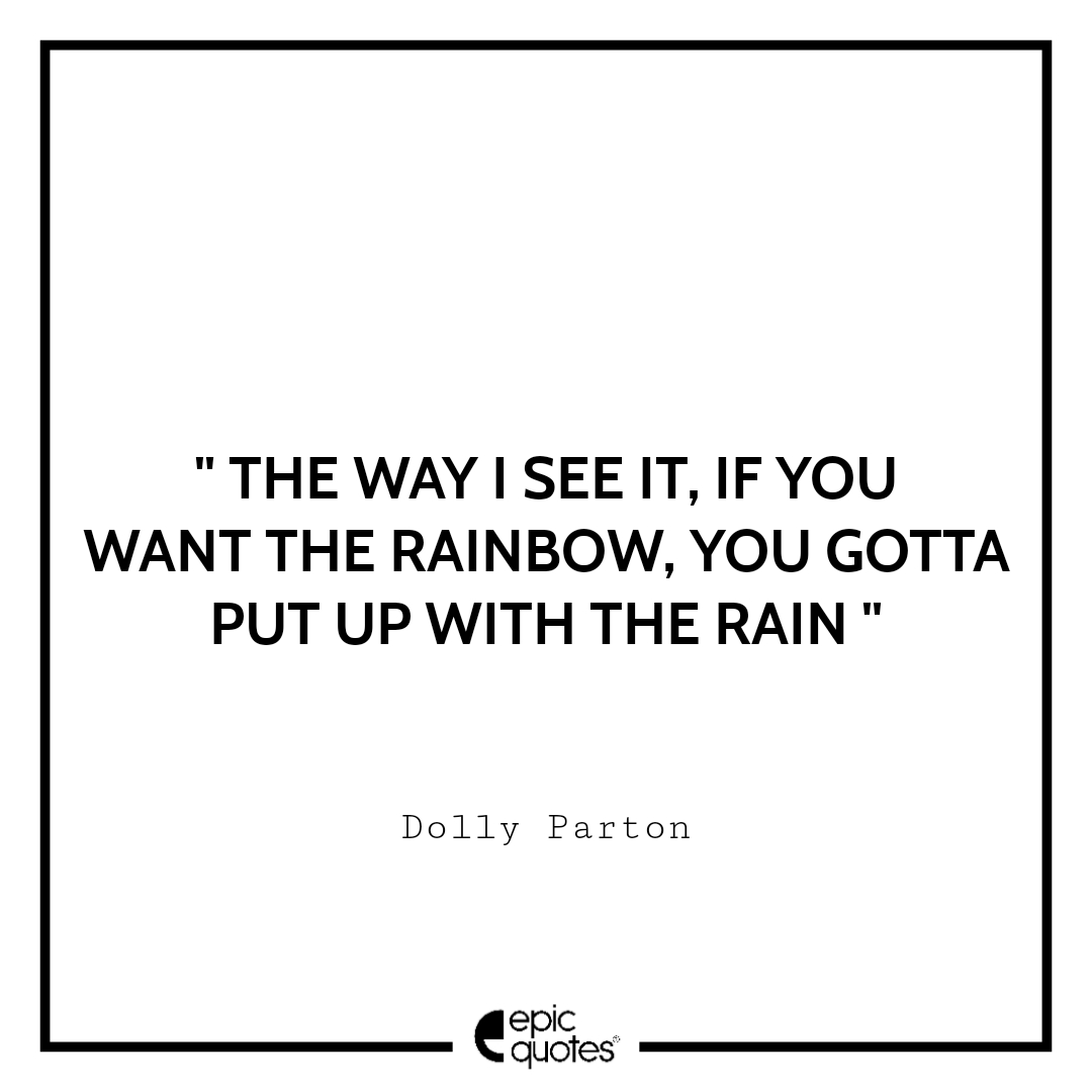 The way I see it, if you want the rainbow, you gotta put up with rain. Epic Quote On Life