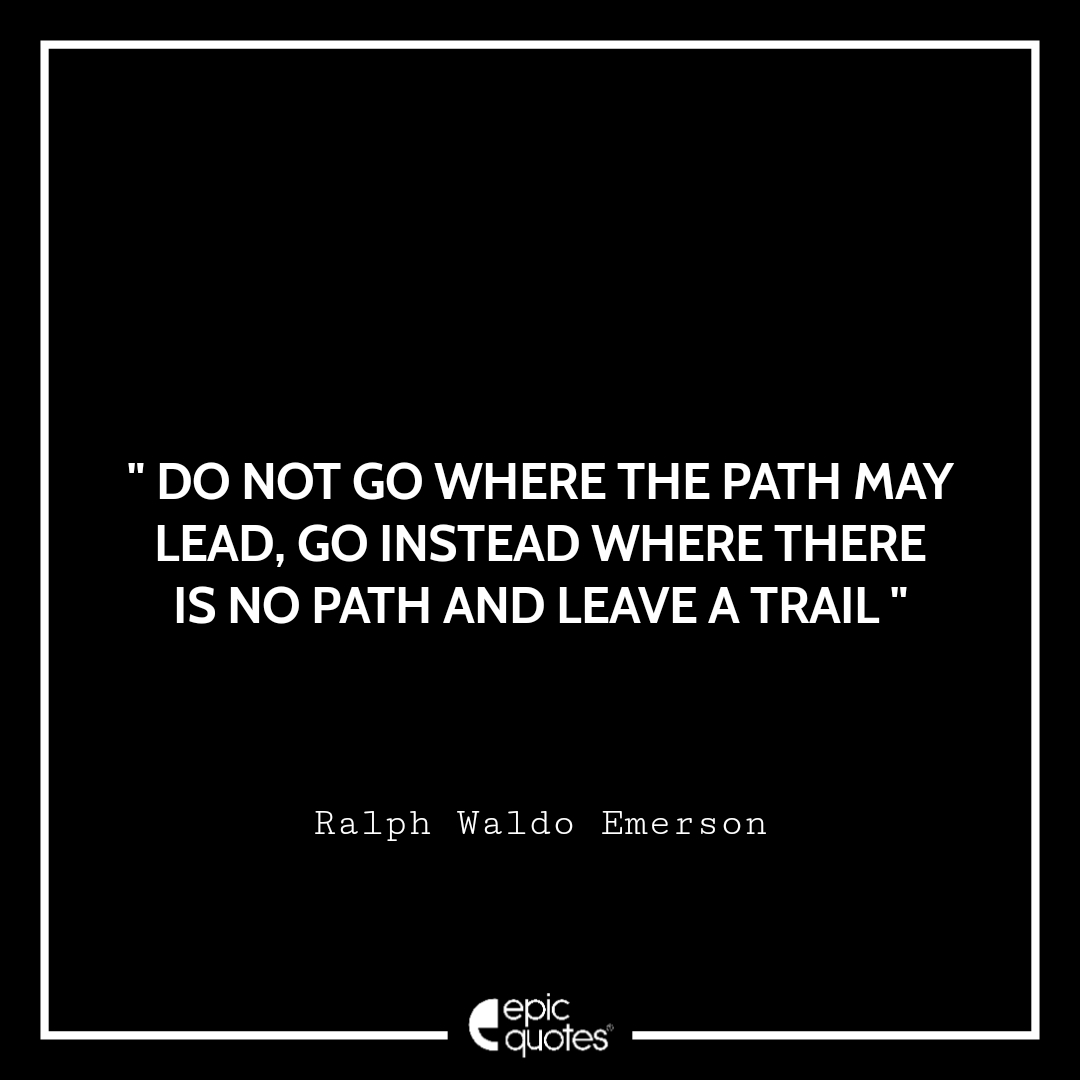 Do not go where the path may lead, go instead where there is no path and leave a trail. Epic Quote On Life
