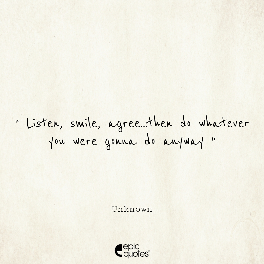 Listen, smile, agree...then do whatever you were gonna do anyway. Epic Quote On Life