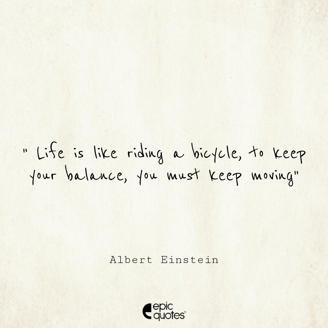 Life is like riding a bicycle. To keep your balance, you must keep moving. Epic Quote On Life