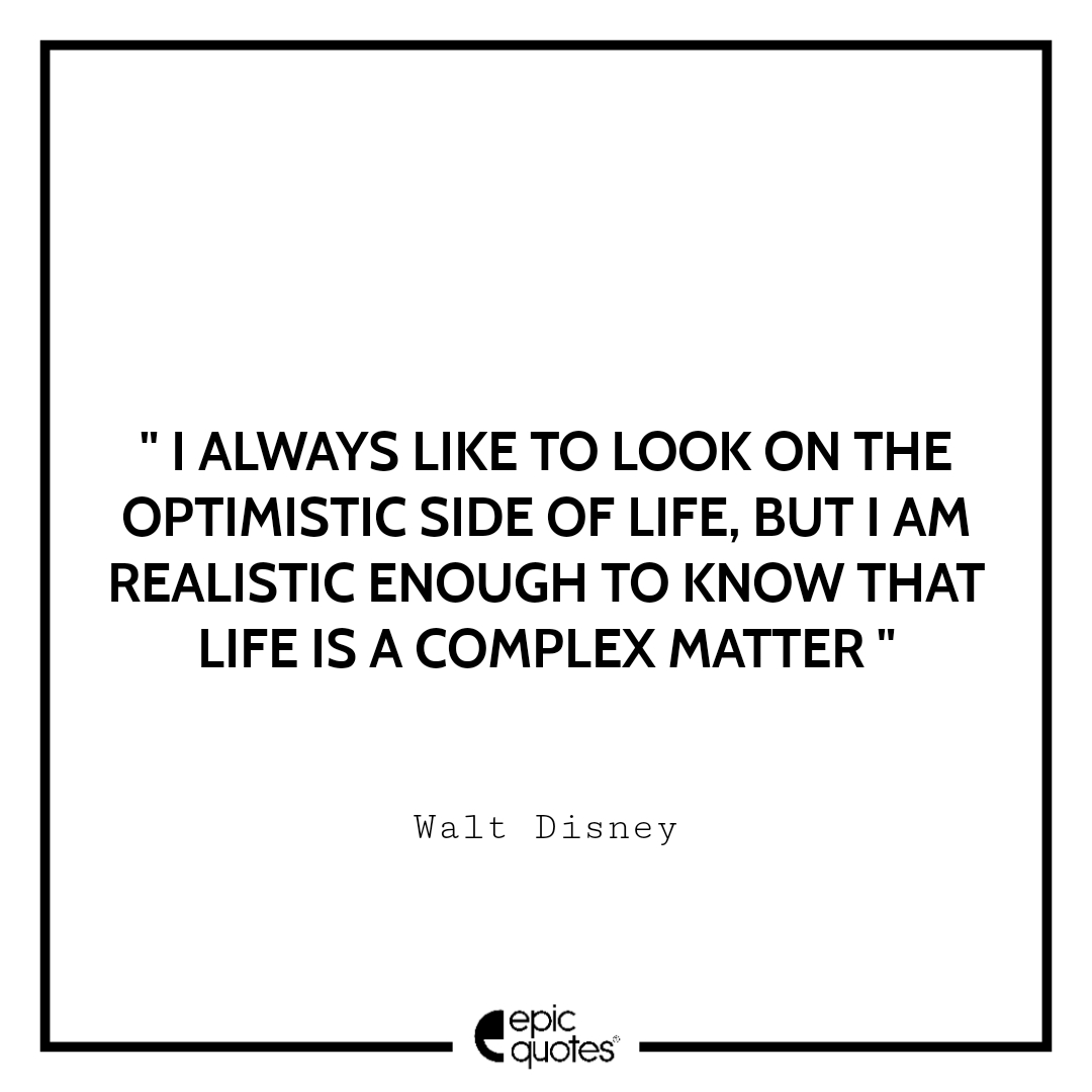 I always like to look on the optimistic side of life, but I am realistic enough to know that life is a complex matter. Epic Quote On Life