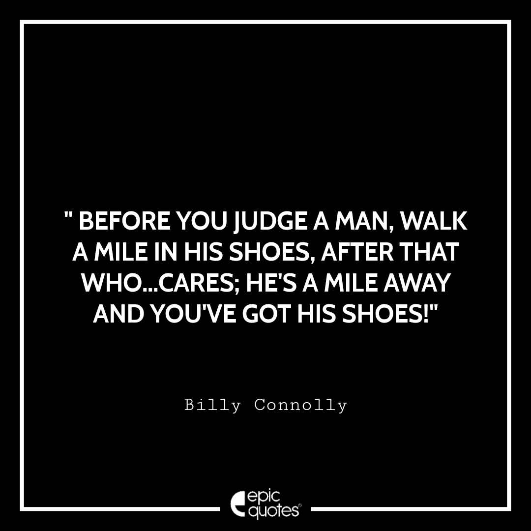 Before you judge a man, walk a mile in his shoes. After that who cares?... He's a mile away and you've got his shoes! Epic Quote On Life