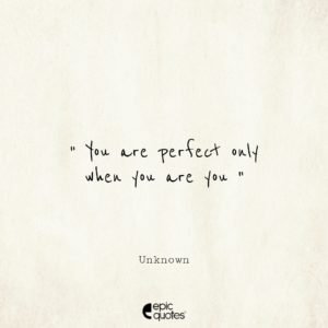 You are perfect only when you are you
