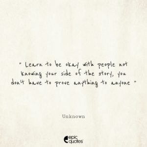 Learn to be okay with people not knowing your side of the story, you don't have to prove anything to anyone