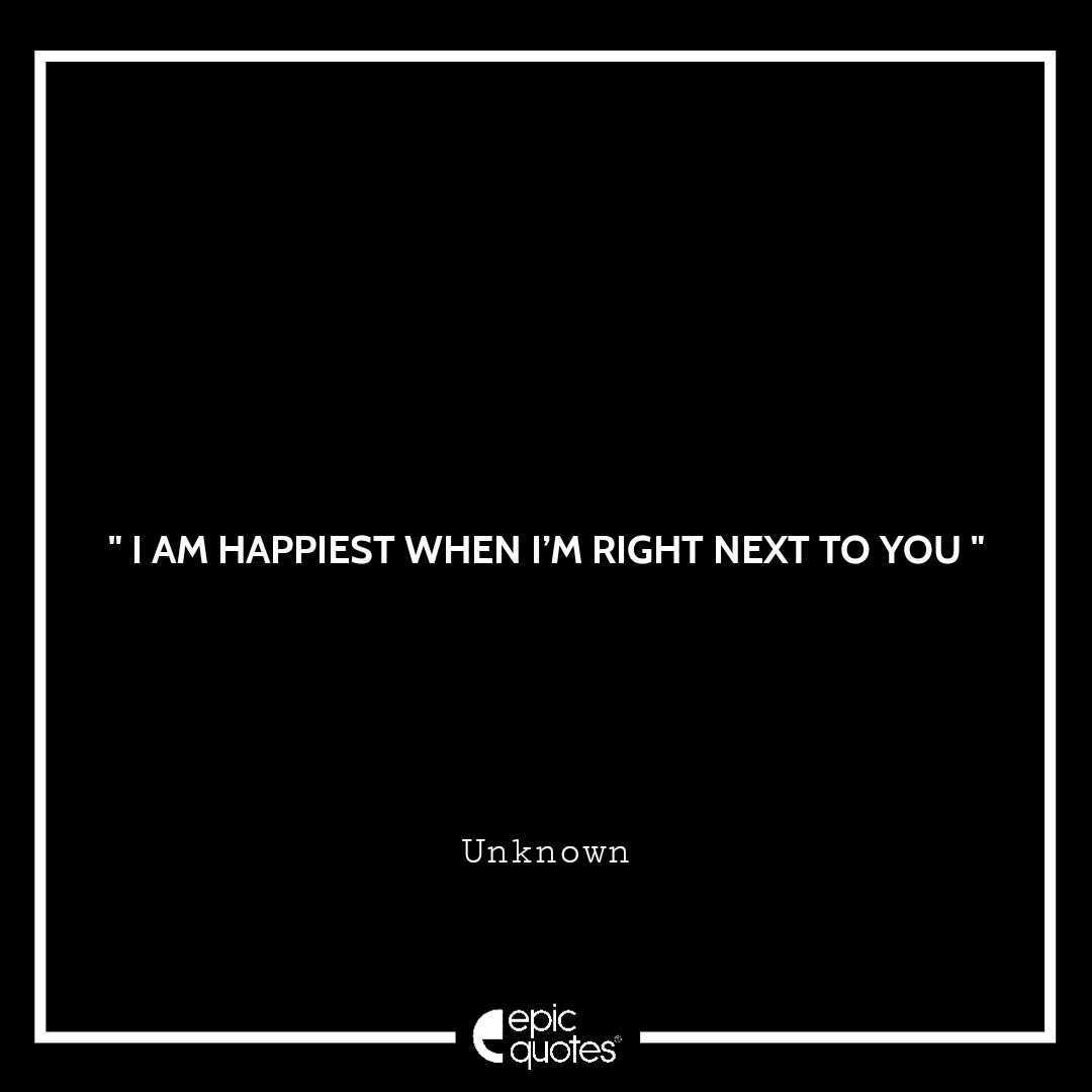 I am happiest when I'm right next to you