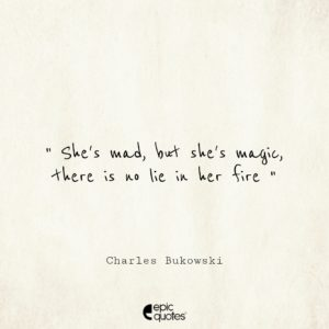 She's mad, but she's magic. There's no lie in her fire.