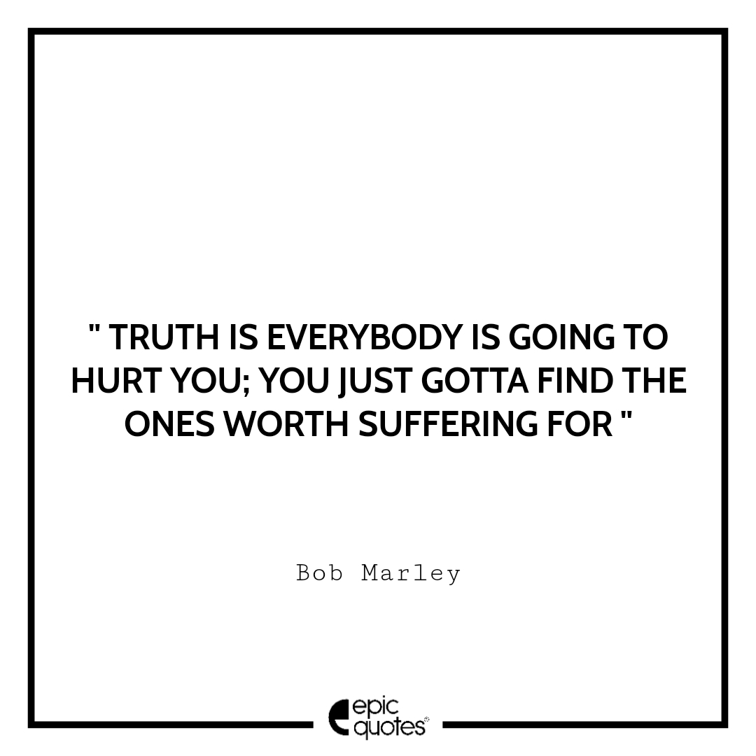 Truth is everybody is going to hurt you: you just gotta find the ones worth suffering for.