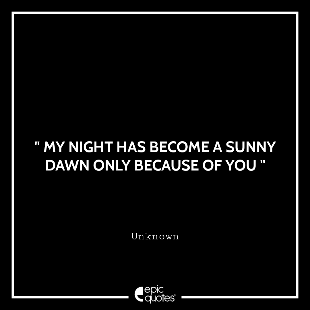 My night has become a sunny dawn only because of you.