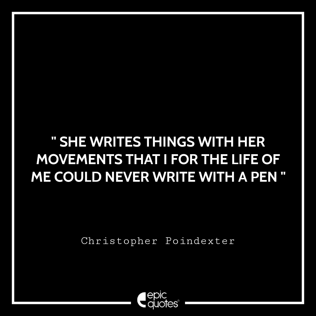 She writes things with her movements that I for the life of me could never write with a pen.
