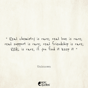 Real chemistry is rare, real love is rare, real support is rare, real friendship is rare, real is rare, if you find it keep it