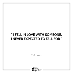I fell in love with someone, I never expected to fall for