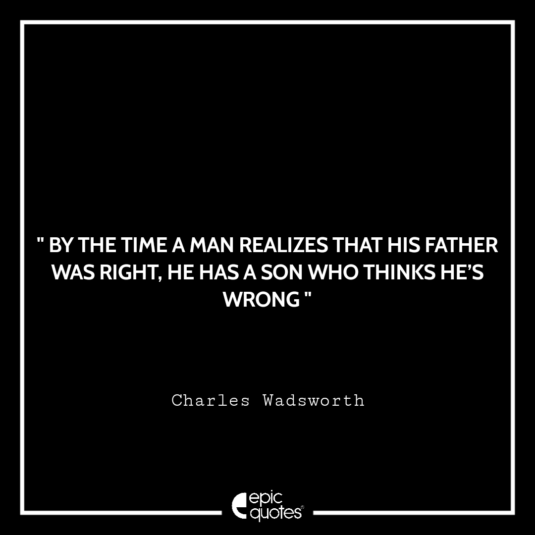 By the time a man realizes that his father was right, he has a son who thinks he's wrong