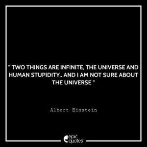 Two things are infinite. The Universe and human stupidity…and I am not sure about the universe
