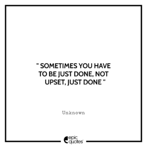 Sometimes you have to be just done, not upset, just done