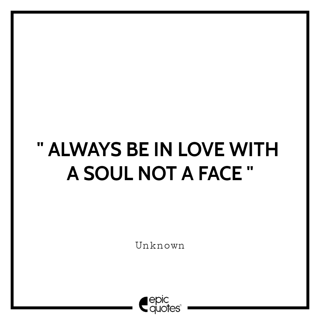 Always be in love with a soul not a face
