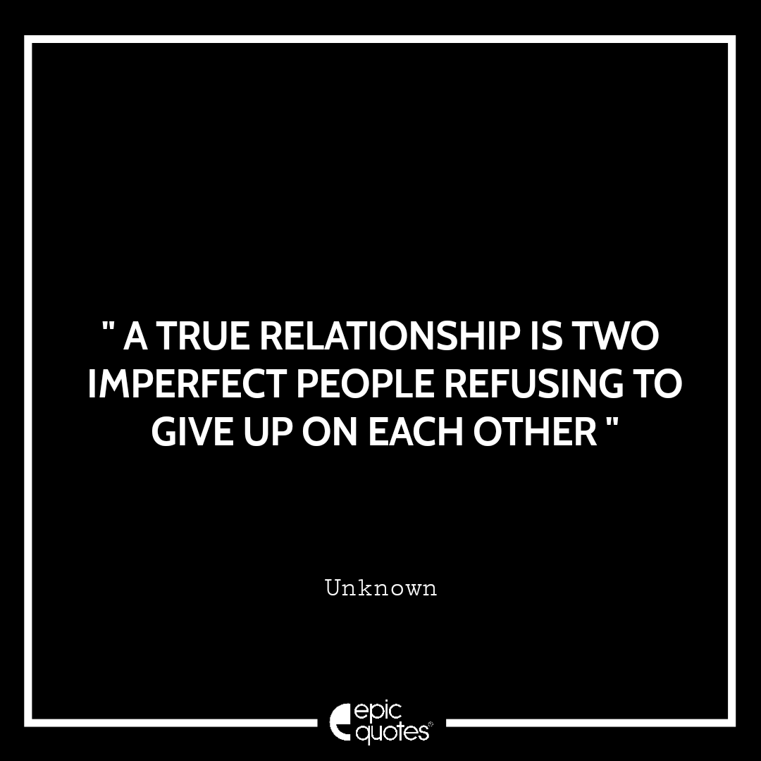 A true relationship is two imperfect people refusing to give up on each other