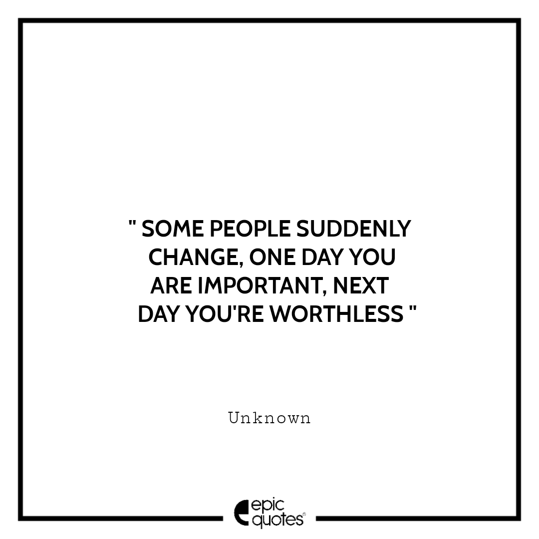 Some people suddenly change, one day you are important, next day you're worthless