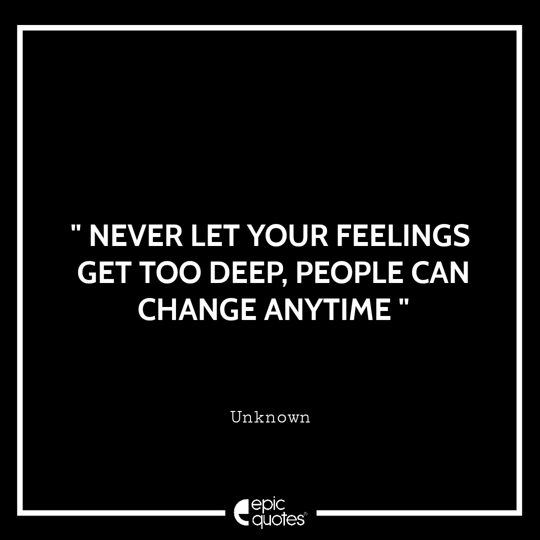 Never let your feelings get too deep, people can change anytime