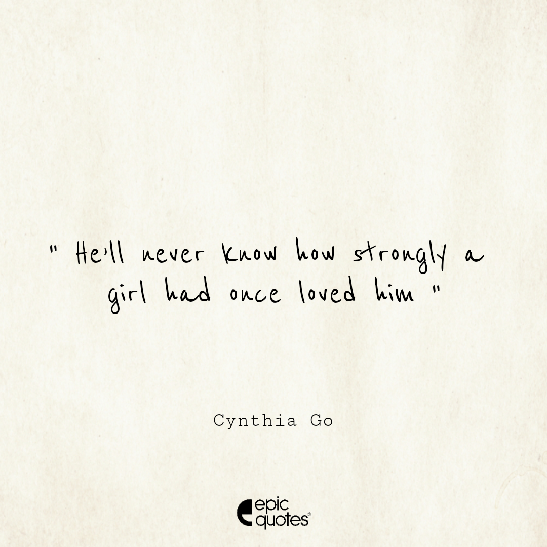 He'll never know how strongly a girl had once loved him; Cynthia Go