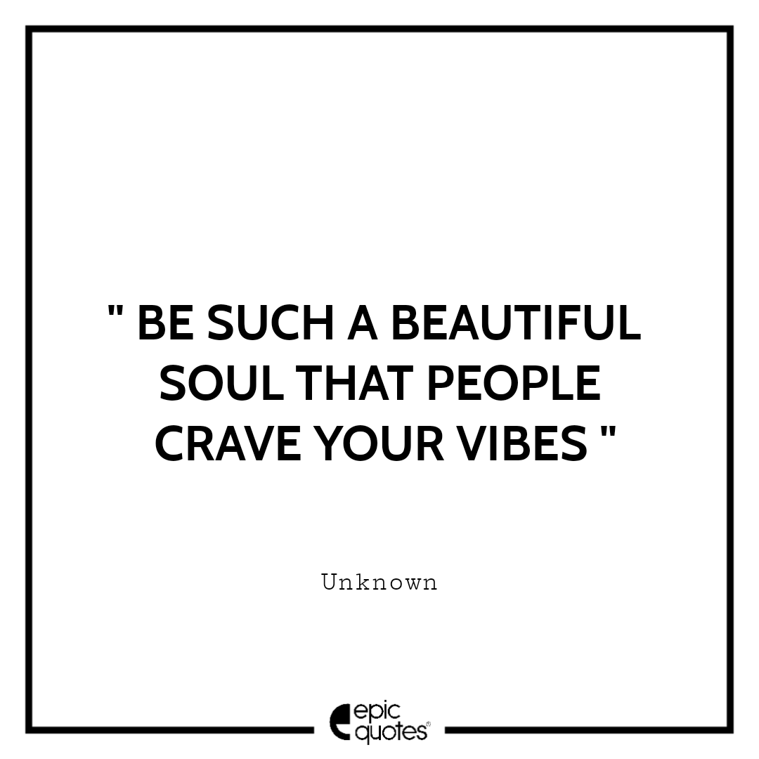 Be such a beautiful soul that people crave your vibes