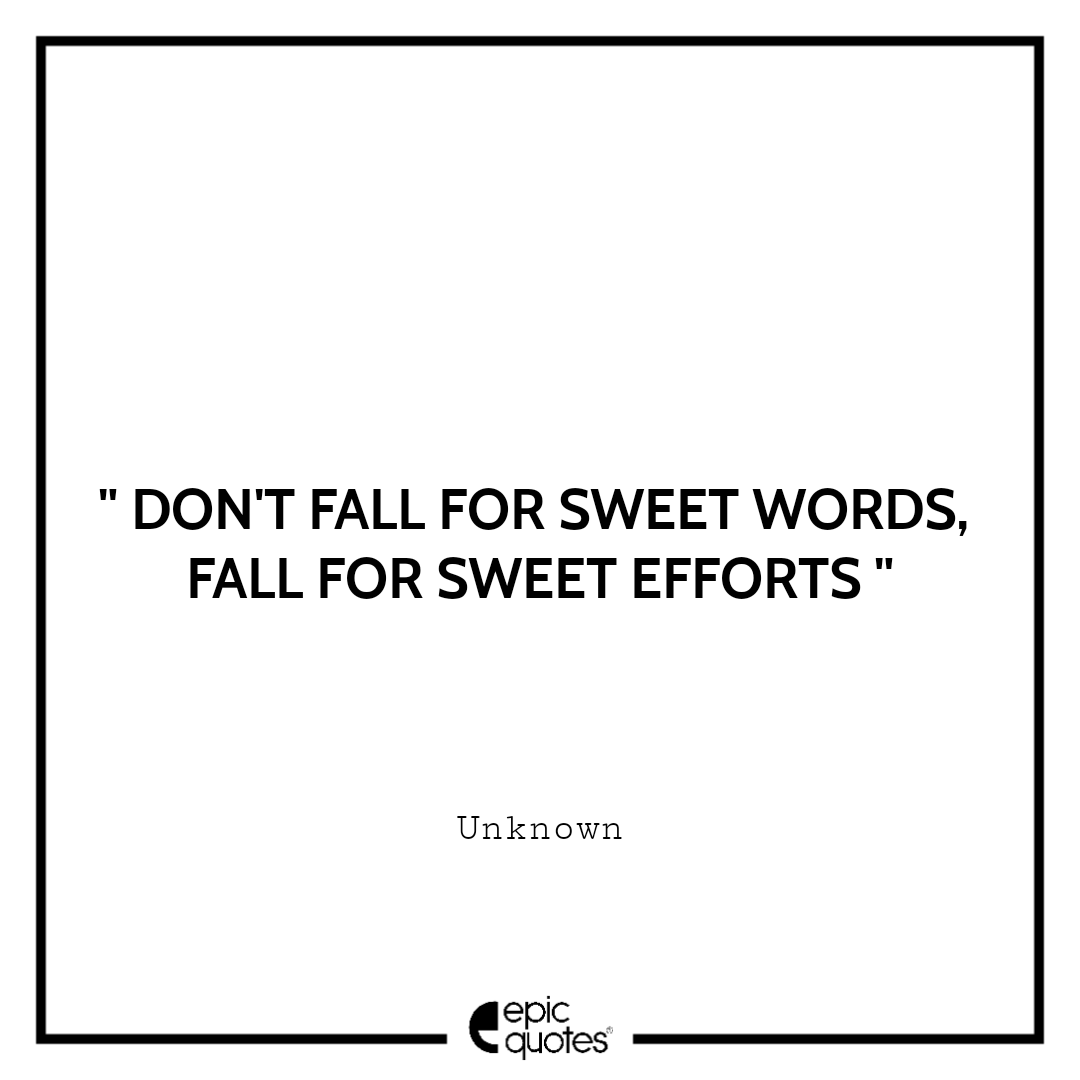 Don't fall for sweet words, fall for sweet efforts