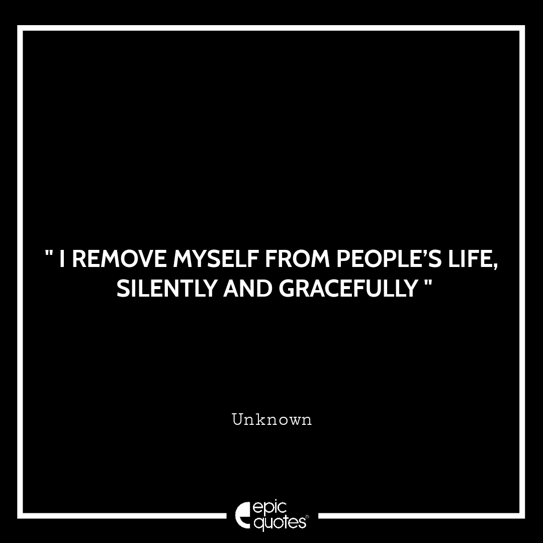 I remove myself from people's life, silently and gracefully