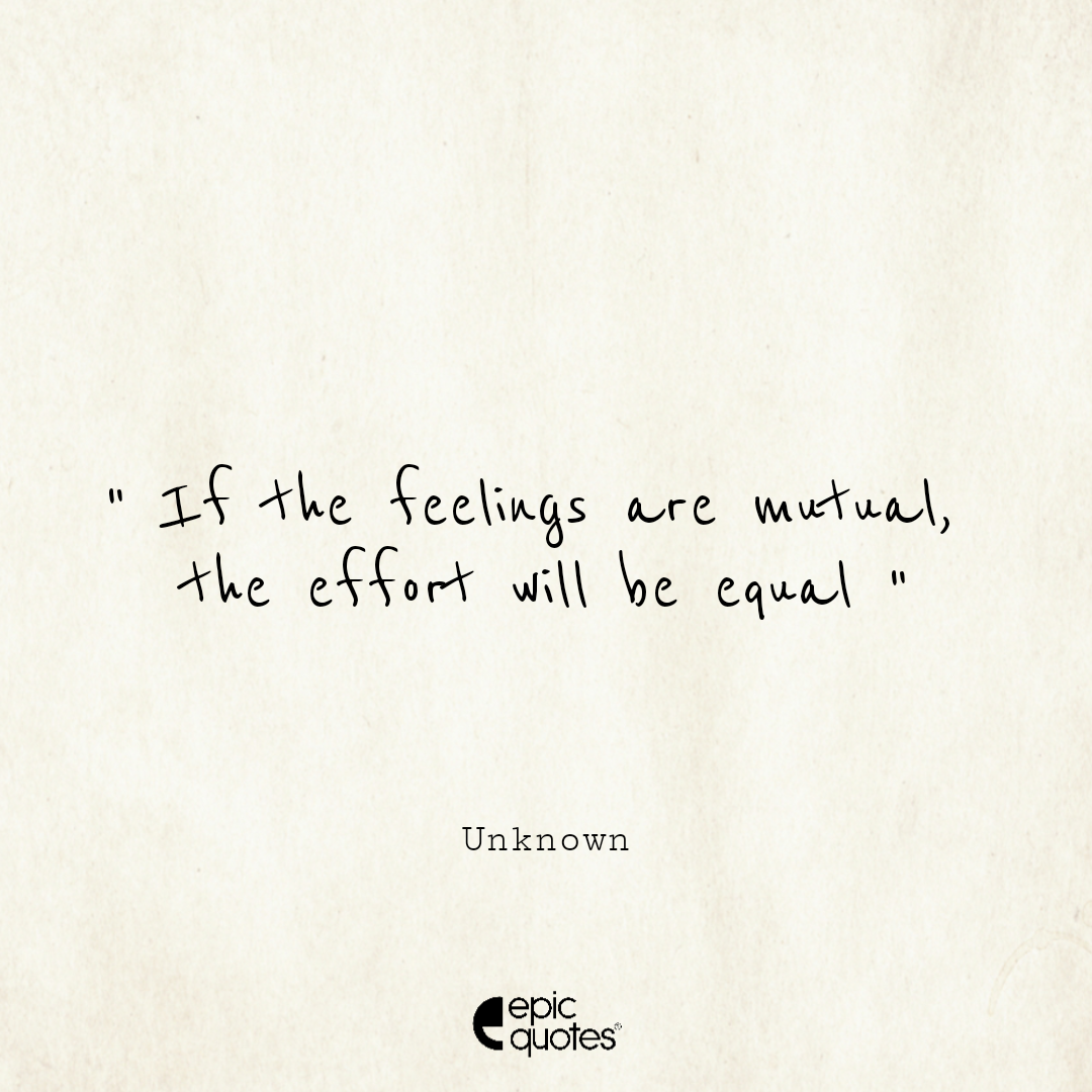 If the feelings are mutual, the effort will be equal