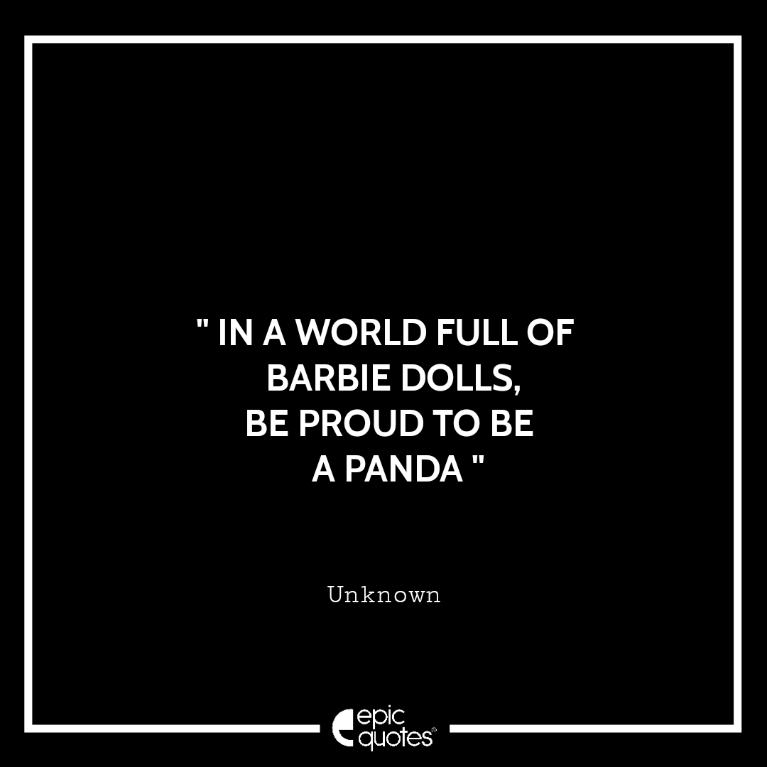 In a world full of barbie dolls.. Be proud to be a panda