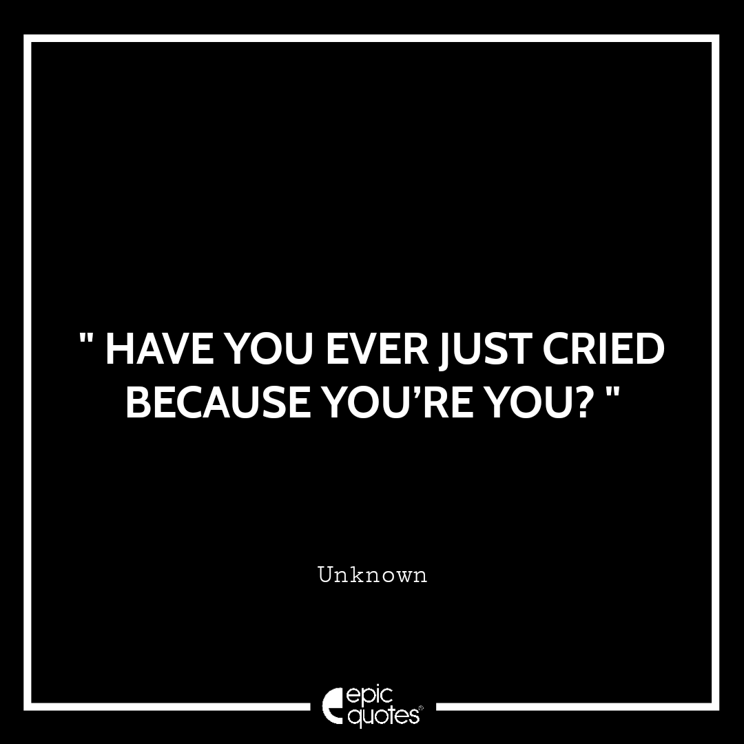 Have you ever just cried because you're you?