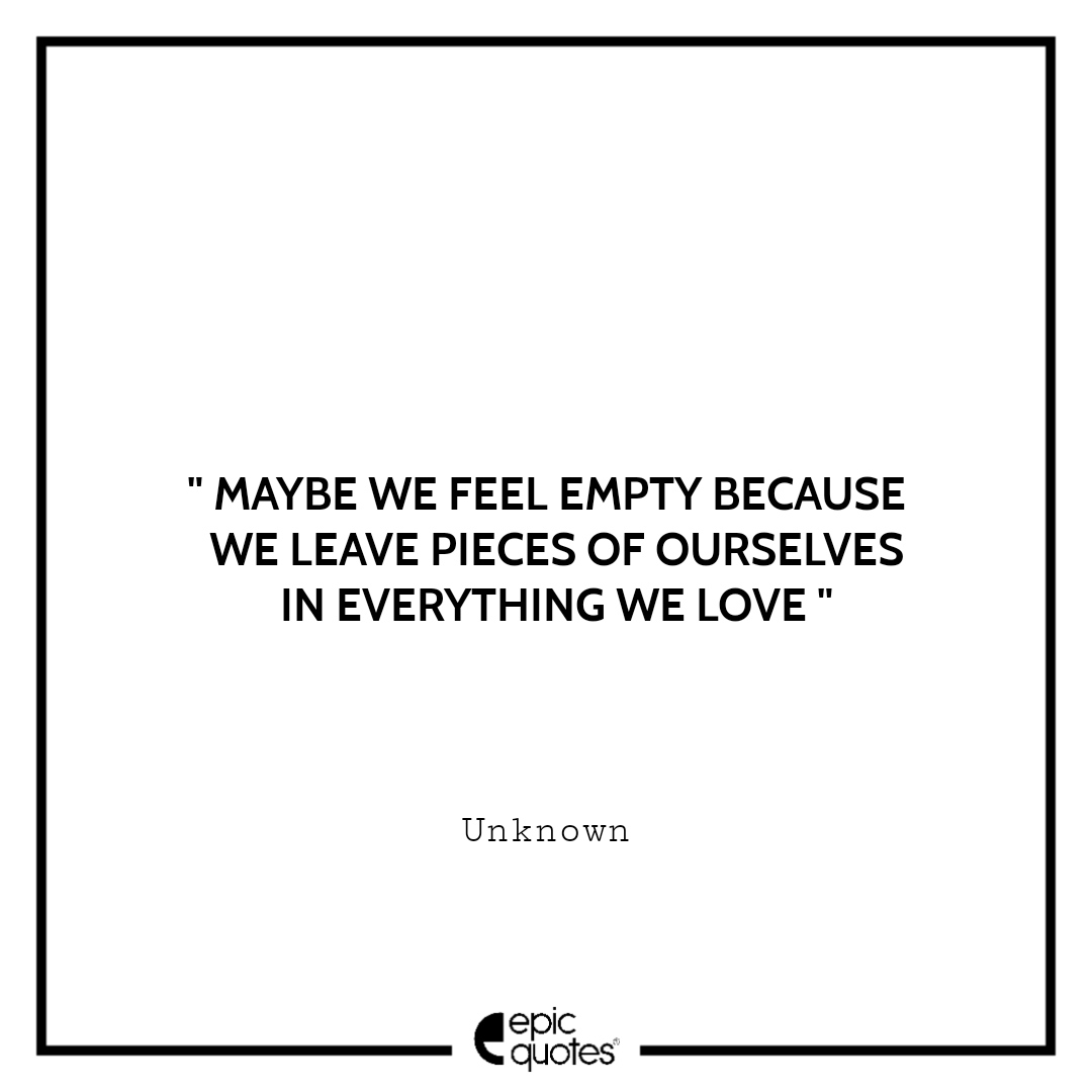Maybe we feel empty because we leave pieces of ourselves in everything we love