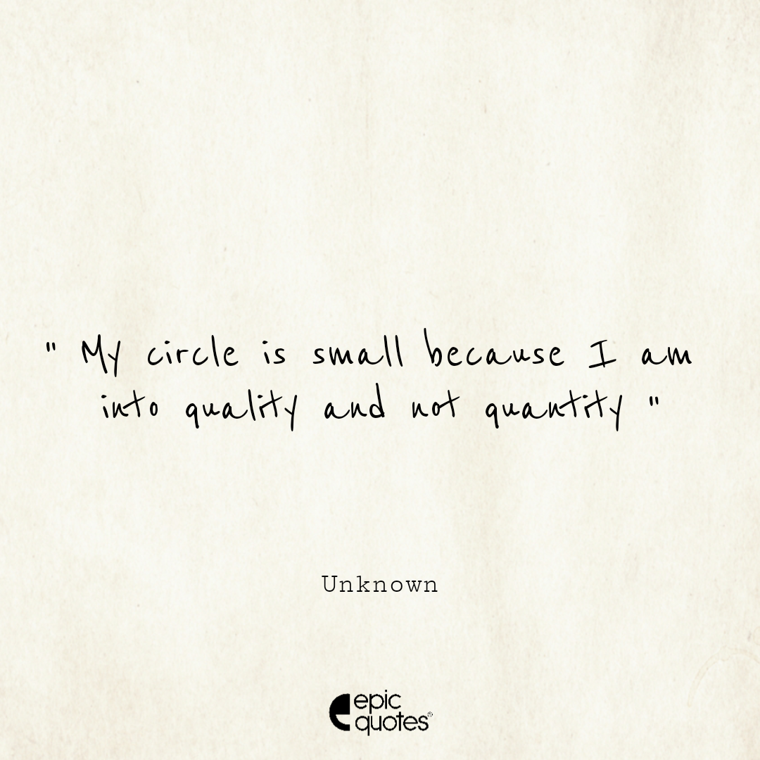 My circle is small because I am into quality and not quantity
