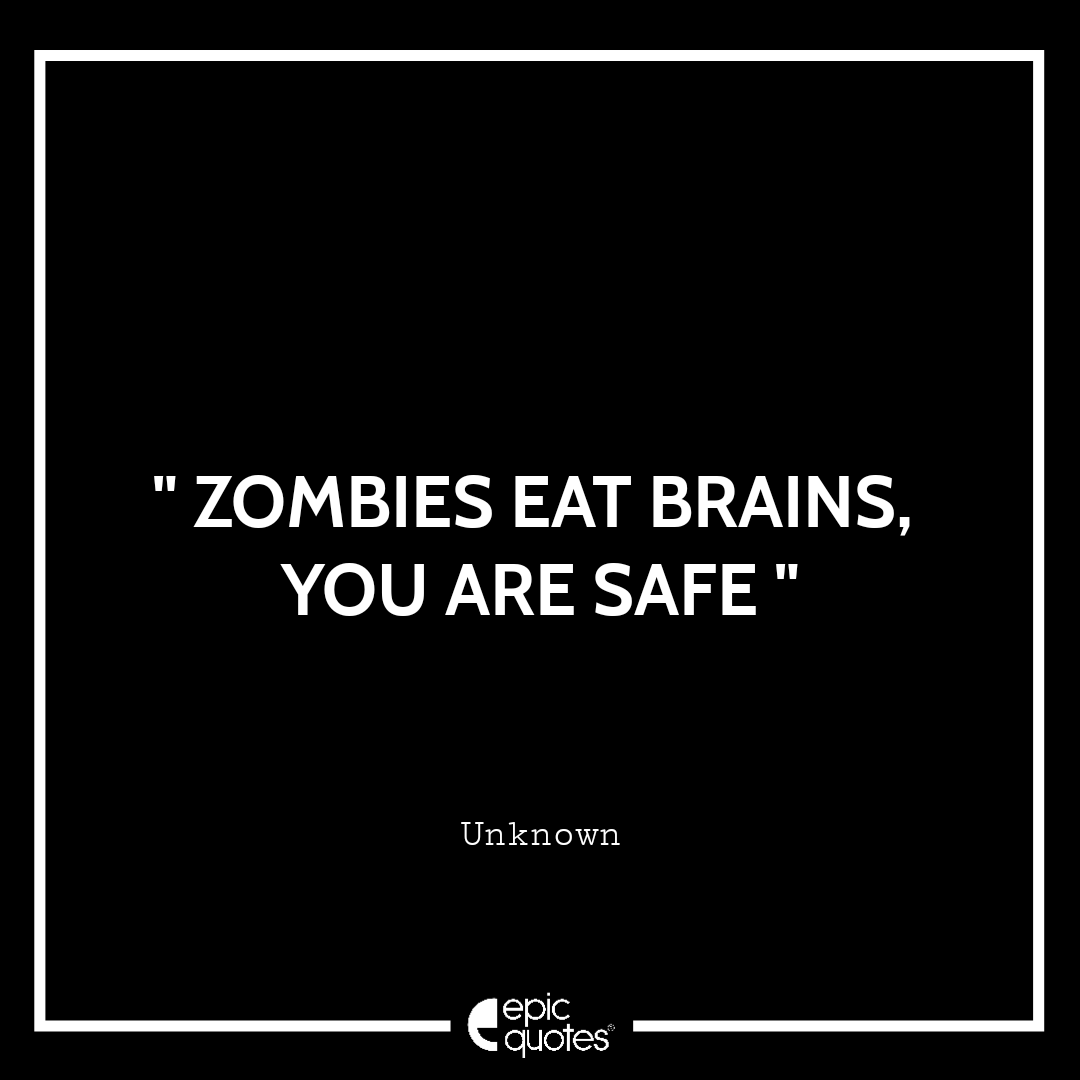 Zombies eat brains, you are safe