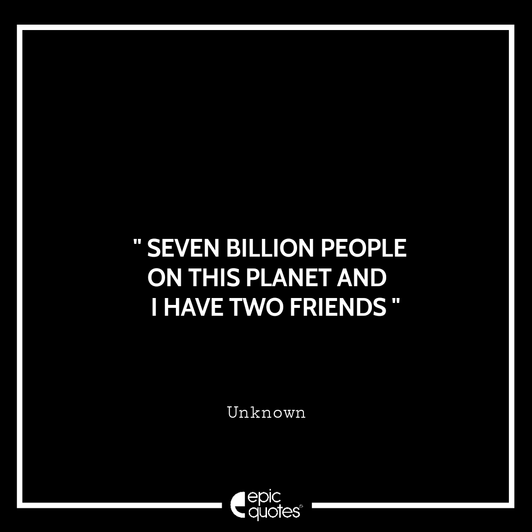 Seven billion people on this planet and I have two friends