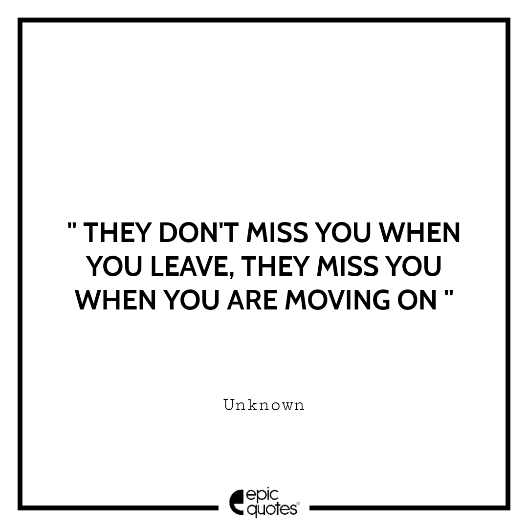 They don't miss you when you leave, they miss you when you are moving on