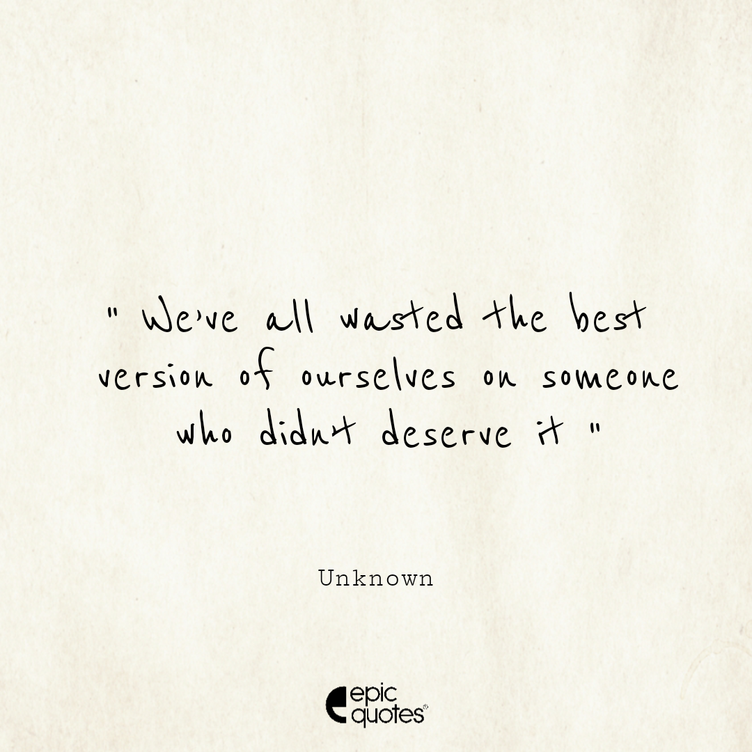 We've all wasted the best version of ourselves on someone who didn't deserve it