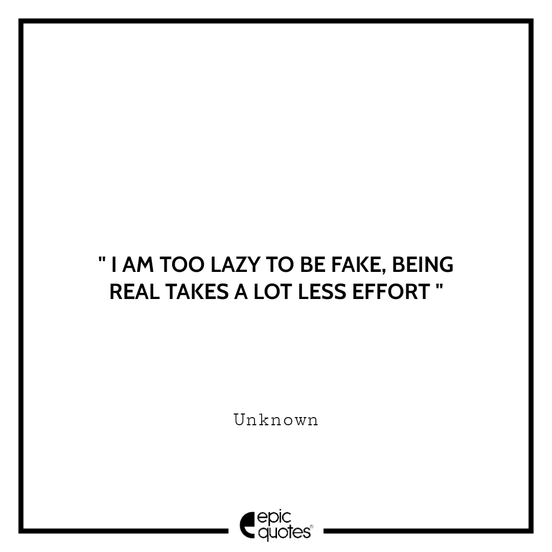 I am too lazy to be fake, being real takes a lot less effort