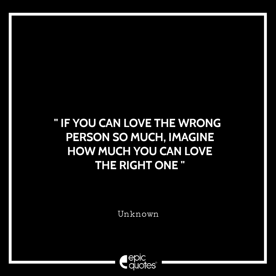 If you can love the wrong person so much, imagine how much you can love the right one