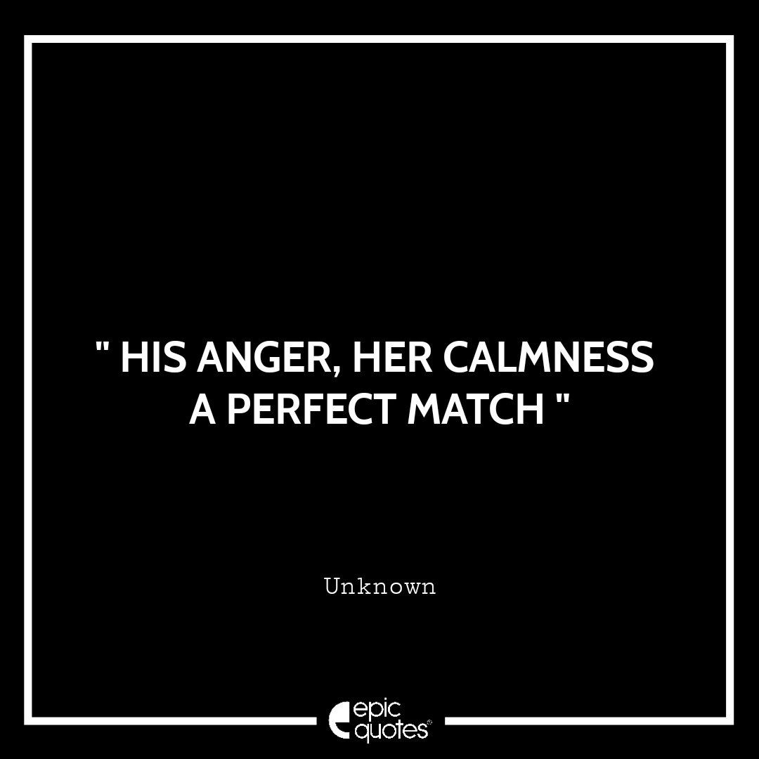 His anger, her calmness a perfect match