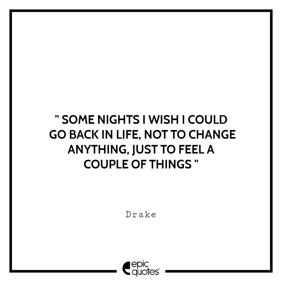 Some nights I wish I could go back in life, not to change anything, just to feel a couple of things