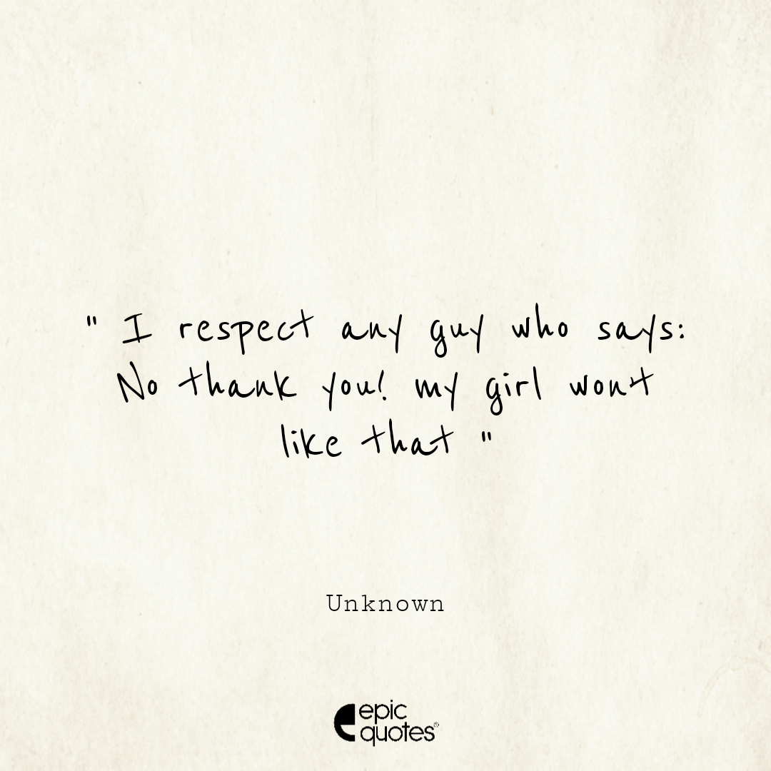 I respect any guy who says: no thank you! my girl won't like that